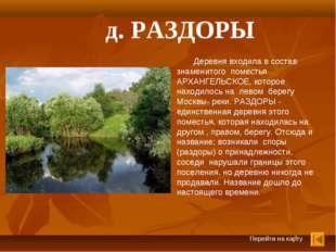 Перейти на карту д. РАЗДОРЫ Деревня входила в состав знаменитого поместья АРХ