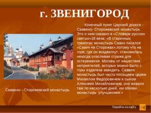 Перейти на карту г. ЗВЕНИГОРОД Конечный пункт Царской дороги - Саввино- Сторо