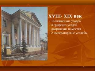 XVIII- XIX век - 16 княжеских усадеб - 4 графских усадеб - дворянские поместь