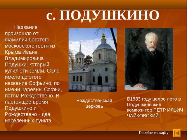 Перейти на карту с. ПОДУШКИНО Название произошло от фамилии богатого московск...