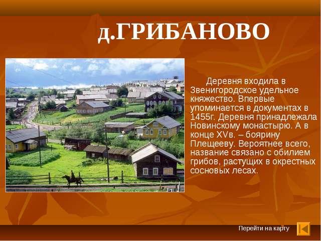 д.ГРИБАНОВО Деревня входила в Звенигородское удельное княжество. Впервые упо...