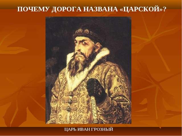 ЦАРЬ ИВАН ГРОЗНЫЙ ПОЧЕМУ ДОРОГА НАЗВАНА «ЦАРСКОЙ»?