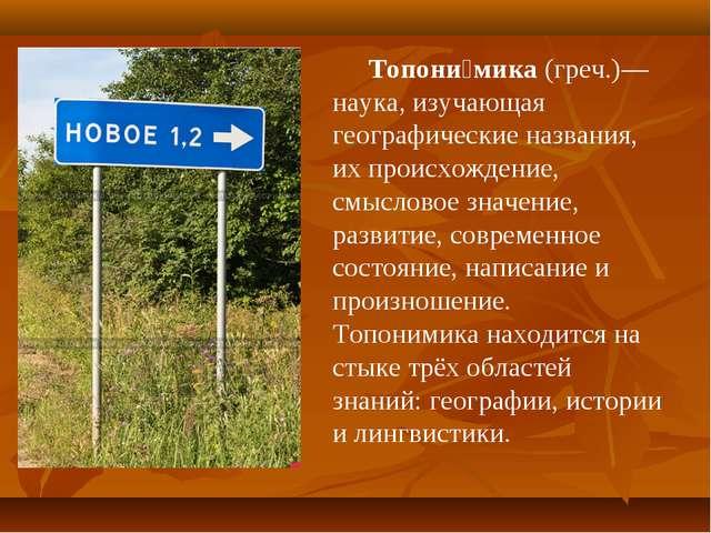 Топони́мика (греч.)— наука, изучающая географические названия, их происхожден...