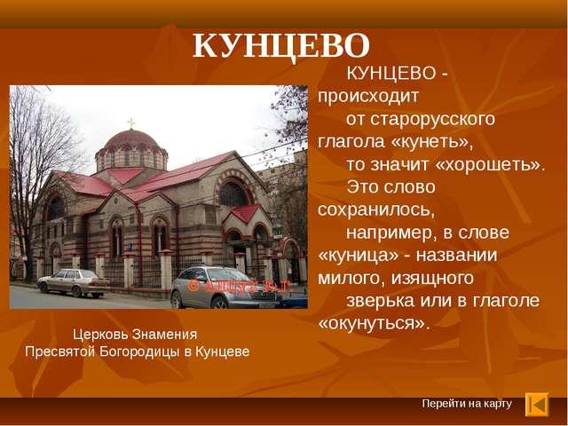 Перейти на карту КУНЦЕВО КУНЦЕВО - происходит от старорусского глагола «кунет...