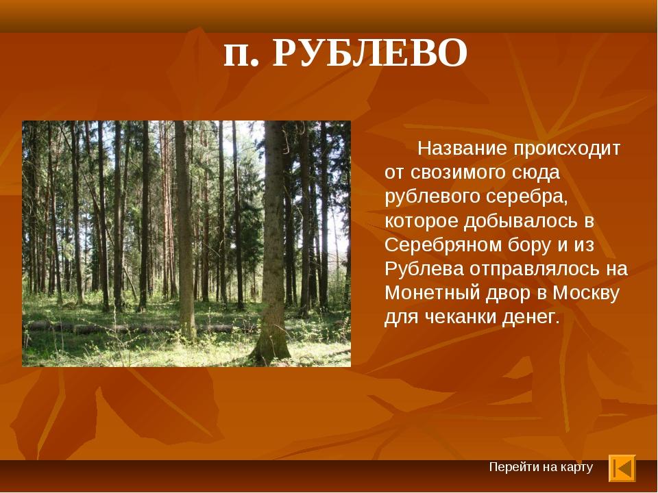 Перейти на карту п. РУБЛЕВО Название происходит от свозимого сюда рублевого с...