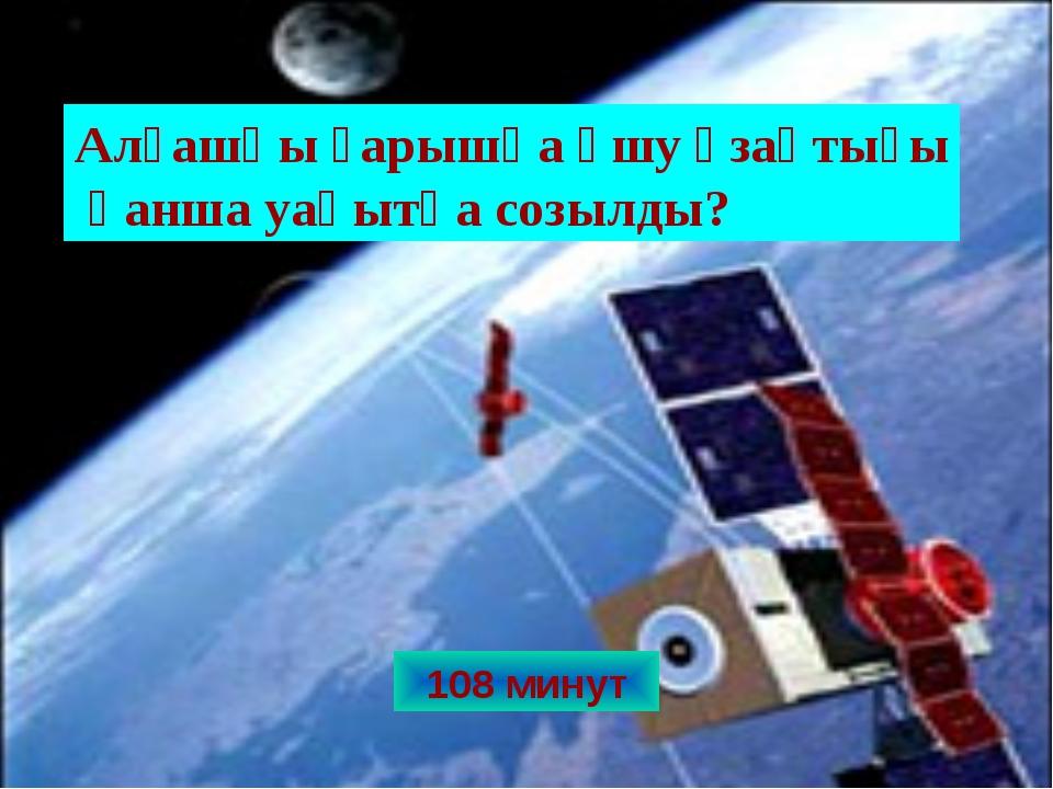 108 минут Алғашқы ғарышқа ұшу ұзақтығы қанша уақытқа созылды?