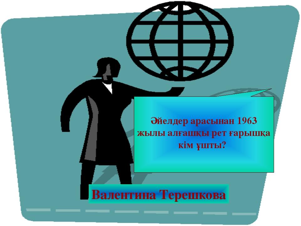 Әйелдер арасынан 1963 жылы алғашқы рет ғарышқа кім ұшты? Валентина Терешкова