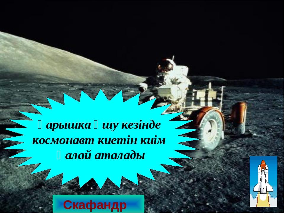 Скафандр Ғарышка ұшу кезінде космонавт киетін киім қалай аталады