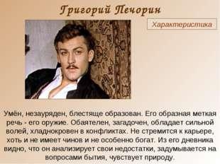 Григорий Печорин Характеристика Умён, незауряден, блестяще образован. Его обр