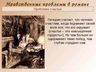 Нравственные проблемы в романе Печорин считает, что человек счастлив, когда п