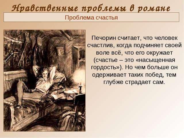 Нравственные проблемы в романе Печорин считает, что человек счастлив, когда п...