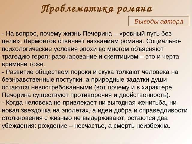 Проблематика романа Выводы автора - На вопрос, почему жизнь Печорина – «ровны...
