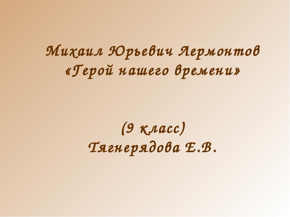 Михаил Юрьевич Лермонтов «Герой нашего времени» (9 класс) Тягнерядова Е.В.