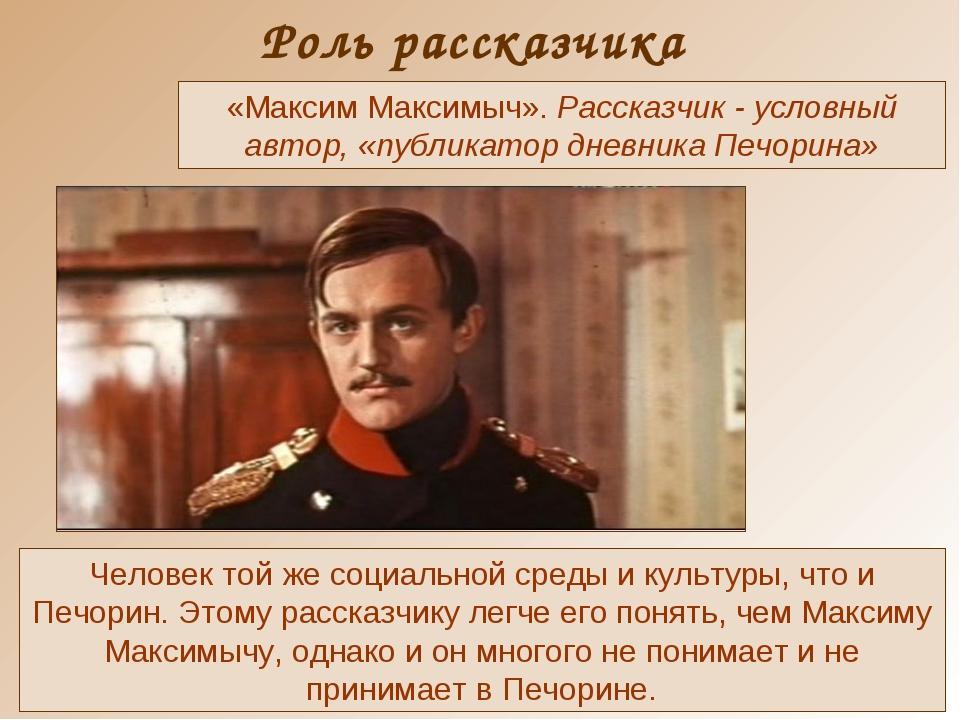 Роль рассказчика Человек той же социальной среды и культуры, что и Печорин. Э...