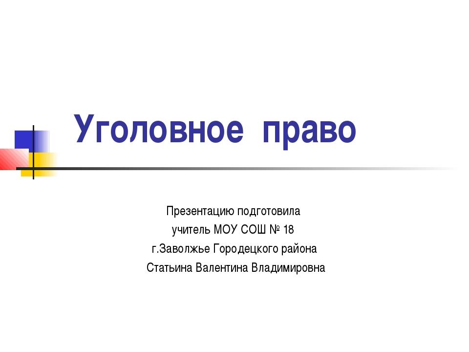 Уголовное право Презентацию подготовила учитель МОУ СОШ № 18 г.Заволжье Горо...