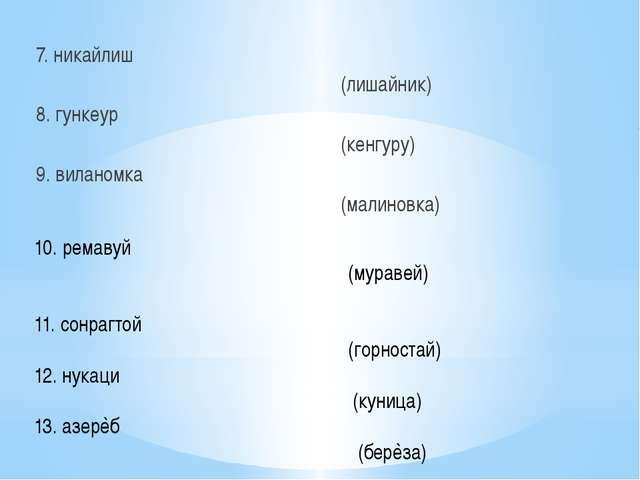 7. никайлиш (лишайник) 8. гункеур (кенгуру) 9. виланомка (малиновка) 10. рем...