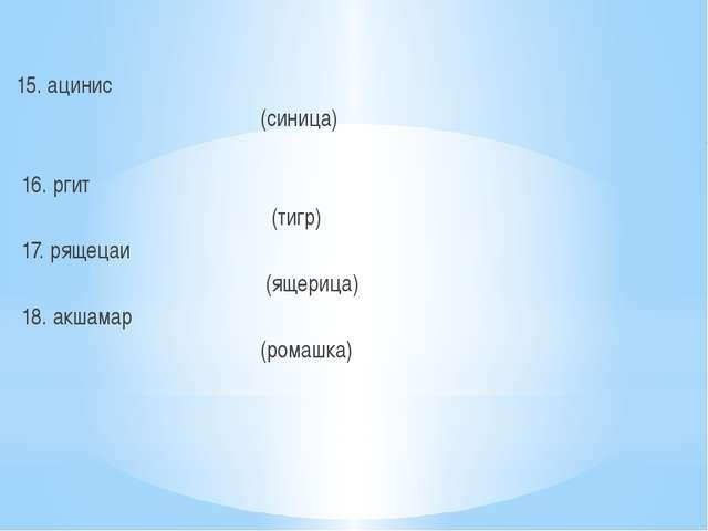 15. ацинис (синица) 16. ргит (тигр) 17. рящецаи (ящерица) 18. акшамар (ромаш...