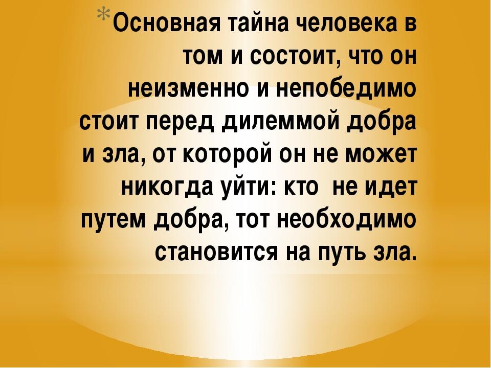 Основная тайна человека в том и состоит, что он неизменно и непобедимо стоит...