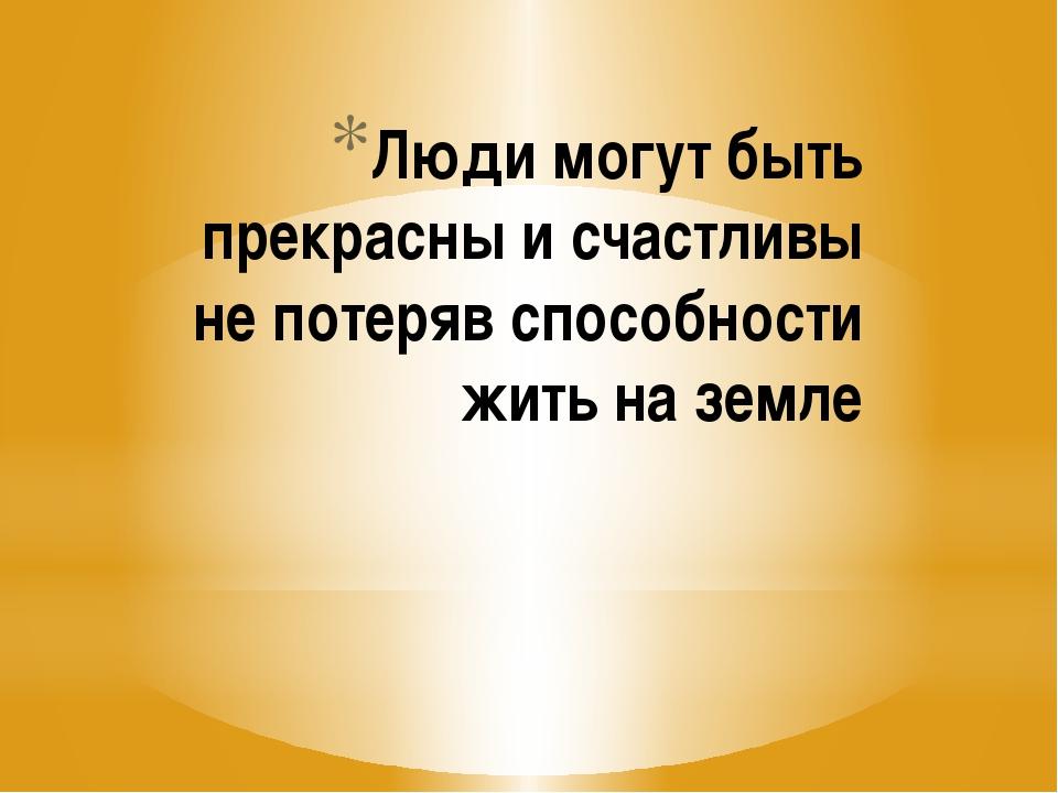 Люди могут быть прекрасны и счастливы не потеряв способности жить на земле