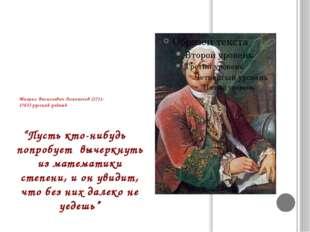 """Михаил Васильевич Ломоносов (1711-1765)-русский учёный """"Пусть кто-нибудь попр"""