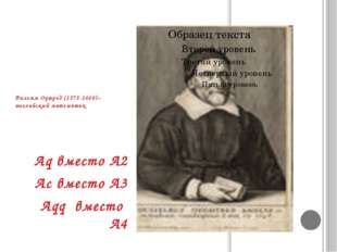 Вильям Оутред (1575-1660)– английский математик Aq вместо A2 Ac вместо A3 Aqq