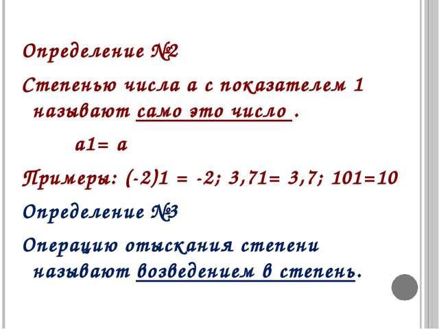 Определение №2 Степенью числа а с показателем 1 называют само это число . а1=...