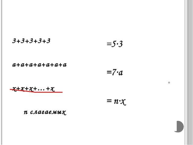 3+3+3+3+3 а+а+а+а+а+а+а х+х+х+…+х п слагаемых