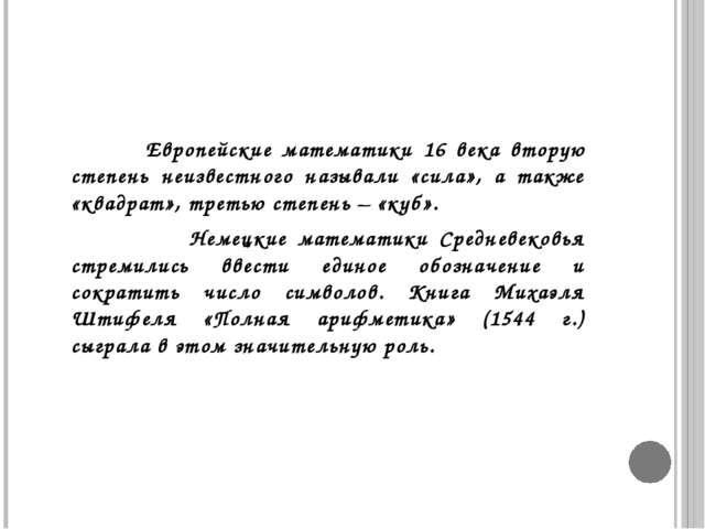 Европейские математики 16 века вторую степень неизвестного называли «сила»,...