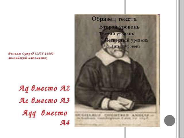 Вильям Оутред (1575-1660)– английский математик Aq вместо A2 Ac вместо A3 Aqq...