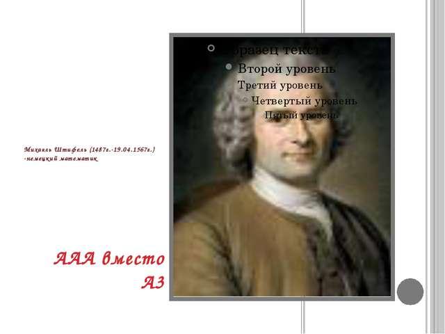 Михаэль Штифель (1487г.-19.04.1567г.) -немецкий математик ААА вместо А3