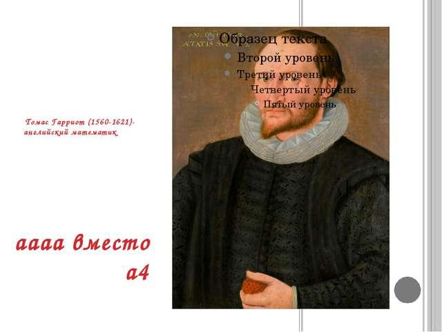 Томас Гарриот (1560-1621)-английский математик аааа вместо а4