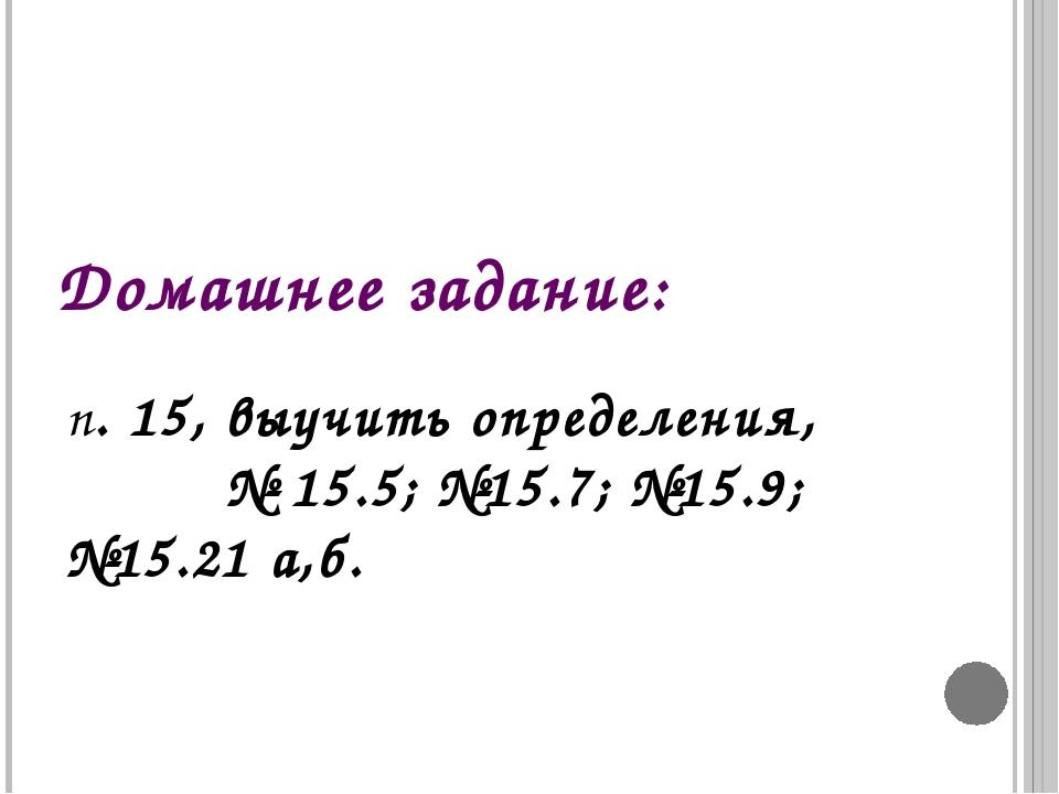 Домашнее задание: п. 15, выучить определения, № 15.5; №15.7; №15.9; №15.21 а,б.