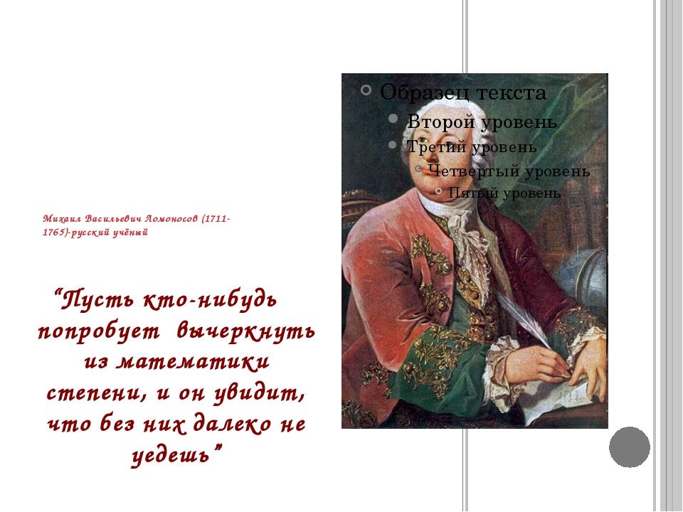 """Михаил Васильевич Ломоносов (1711-1765)-русский учёный """"Пусть кто-нибудь попр..."""