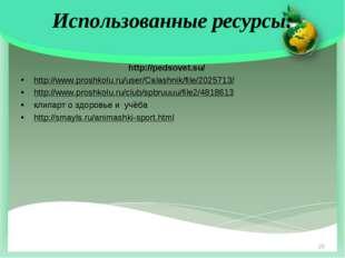 Использованные ресурсы: http://pedsovet.su/ http://www.proshkolu.ru/user/Cala