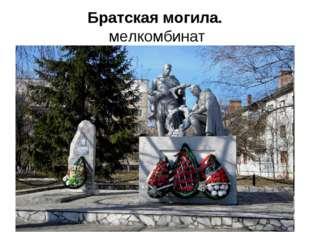 Братская могила. мелкомбинат