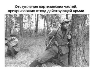 Отступление партизанских частей, прикрывавших отход действующей армии
