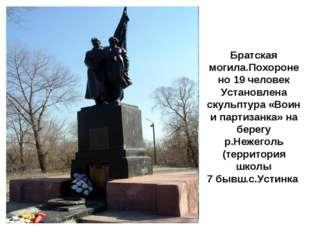 Братская могила.Похоронено 19 человек Установлена скульптура «Воин и партизан