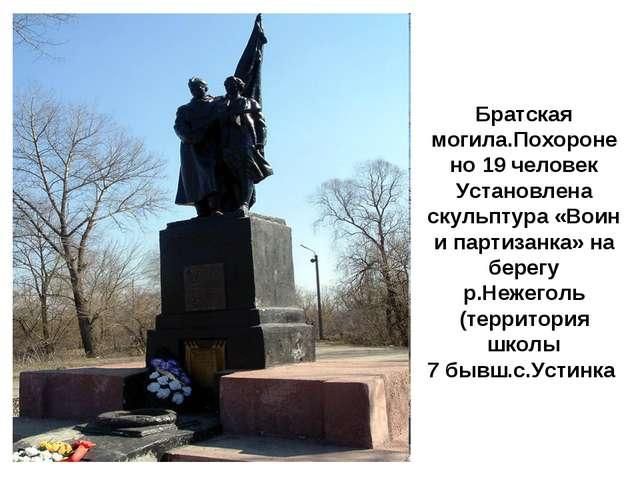 Братская могила.Похоронено 19 человек Установлена скульптура «Воин и партизан...