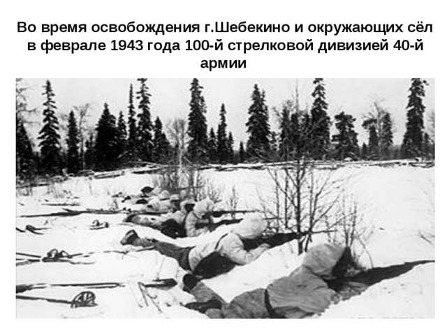 Во время освобождения г.Шебекино и окружающих сёл в феврале 1943 года 100-й с...