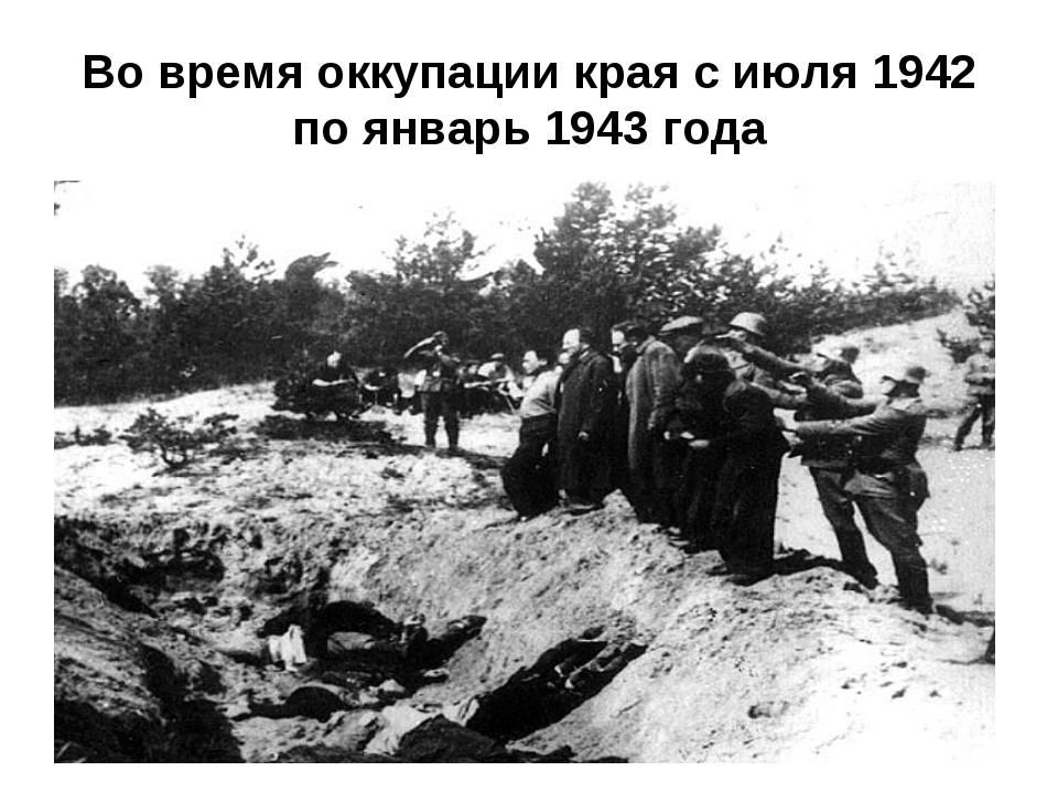Во время оккупации края с июля 1942 по январь 1943 года