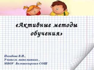 «Активные методы обучения» Похабова В.И., Учитель математики , МБОУ Большесы