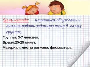 Цель метода: научиться обсуждать и анализировать заданную тему в малых группа