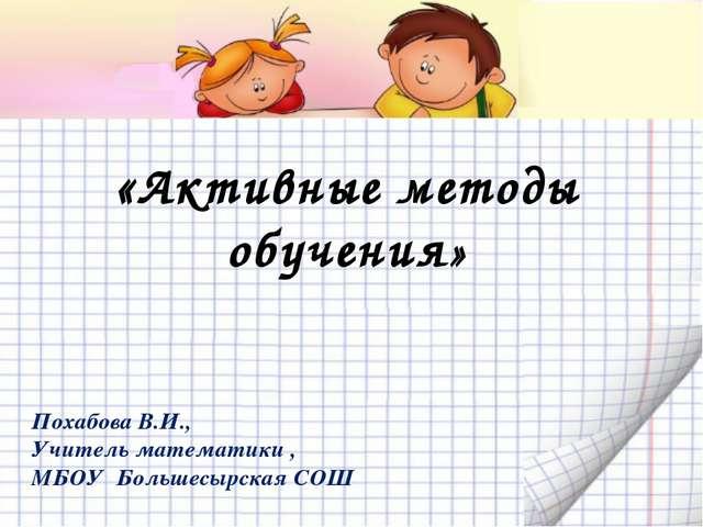 «Активные методы обучения» Похабова В.И., Учитель математики , МБОУ Большесы...