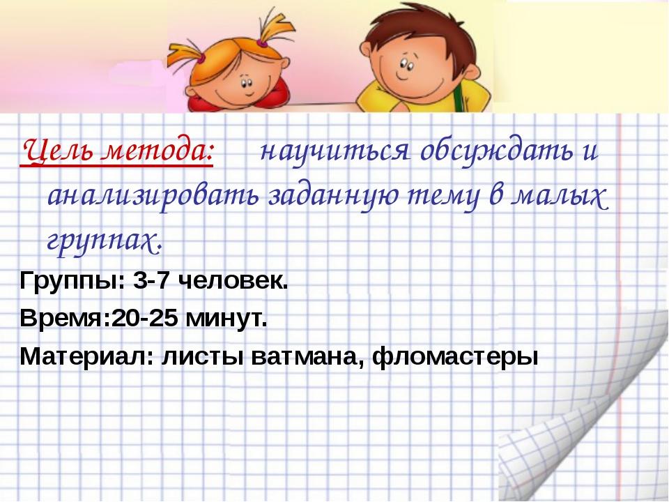 Цель метода: научиться обсуждать и анализировать заданную тему в малых группа...