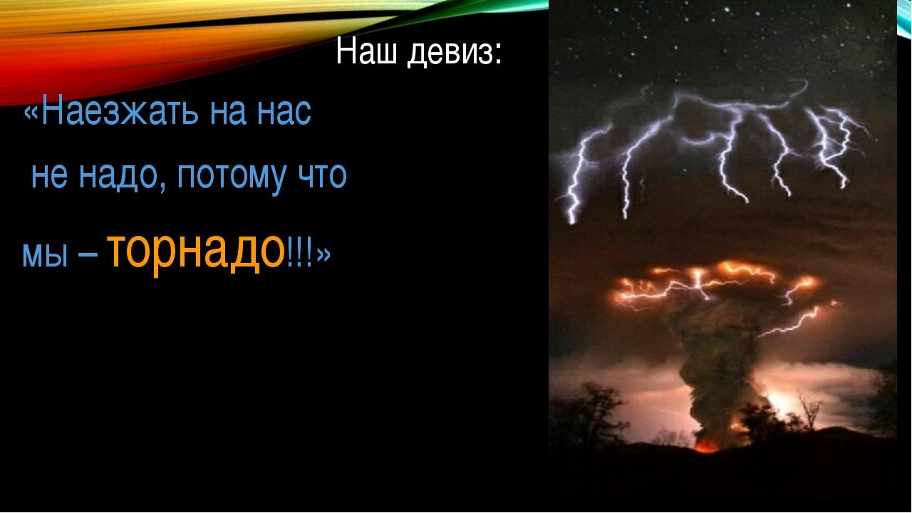 Наш девиз: «Наезжать на нас не надо, потому что мы – торнадо!!!»
