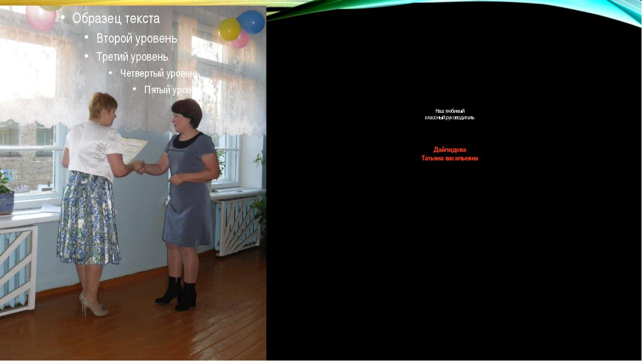 Наш любимый классный руководитель Дайлидова Татьяна васильевна