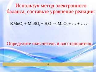 Используя метод электронного баланса, составьте уравнение реакции: KMnO4 + Mn