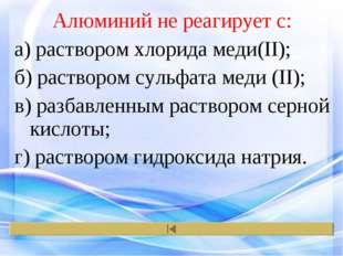 Алюминий не реагирует с: а) раствором хлорида меди(II); б) раствором сульфата