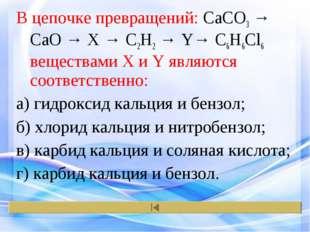 В цепочке превращений: CaCO3 → CaO → X → C2H2 → Y→ C6H6Cl6 веществами X и Y я