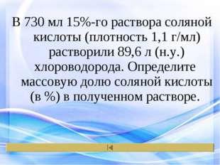 В 730 мл 15%-го раствора соляной кислоты (плотность 1,1 г/мл) растворили 89,6